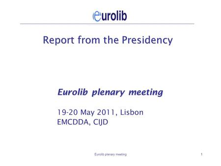Eurolib plenary meeting1 Report from the Presidency Eurolib plenary meeting 19-20 May 2011, Lisbon EMCDDA, CIJD.
