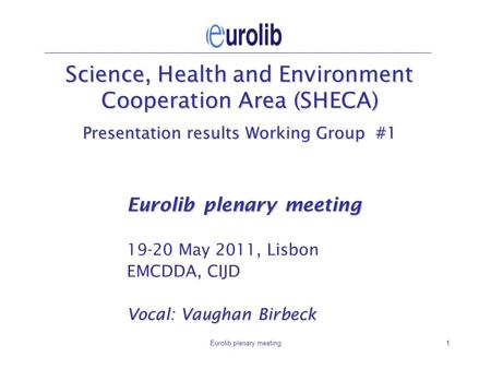 Eurolib plenary meeting1 Science, Health and Environment Cooperation Area (SHECA) Presentation results Working Group #1 Eurolib plenary meeting 19-20 May.