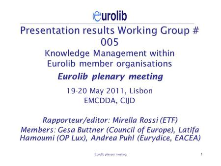 Eurolib plenary meeting1 Presentation results Working Group # 005 Knowledge Management within Eurolib member organisations Eurolib plenary meeting 19-20.