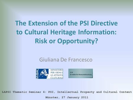 The Extension of the PSI Directive to Cultural Heritage Information: Risk or Opportunity? Giuliana De Francesco LAPSI Thematic Seminar 4: PSI, Intellectual.