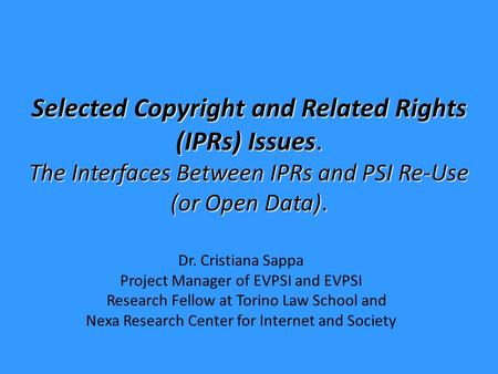 Selected Copyright and Related Rights (IPRs) Issues. The Interfaces Between IPRs and PSI Re-Use (or Open Data). Dr. Cristiana Sappa Project Manager of.