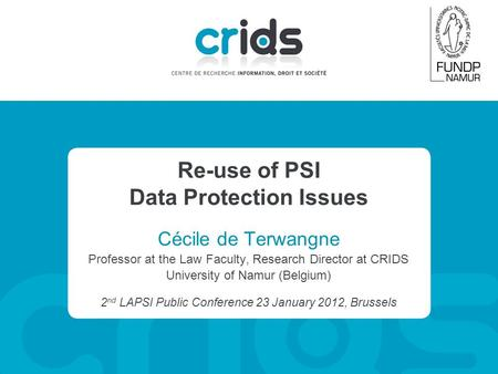 Re-use of PSI Data Protection Issues Cécile de Terwangne Professor at the Law Faculty, Research Director at CRIDS University of Namur (Belgium) 2 nd LAPSI.