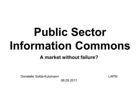Public Sector Information Commons A market without failure? Donatella Solda-Kutzmann LAPSI 06.05.2011.