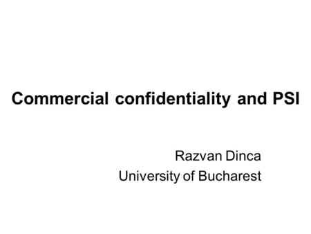 Commercial confidentiality and PSI Razvan Dinca University of Bucharest.