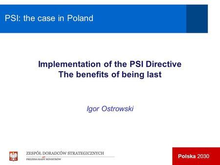 Polska 2030 Implementation of the PSI Directive The benefits of being last Igor Ostrowski PSI: the case in Poland.