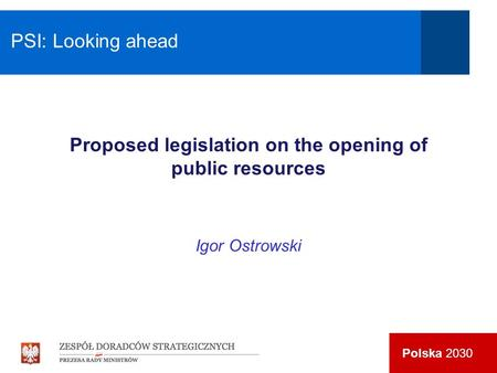 Polska 2030 Proposed legislation on the opening of public resources Igor Ostrowski PSI: Looking ahead.