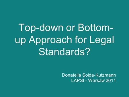 Top-down or Bottom- up Approach for Legal Standards? Donatella Solda-Kutzmann LAPSI - Warsaw 2011.