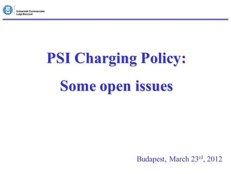 PSI Charging Policy: Some open issues Budapest, March 23 rd, 2012.