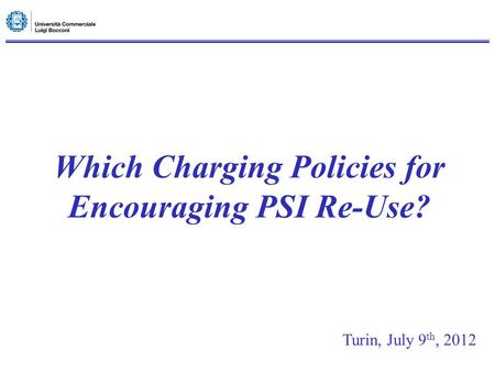 Which Charging Policies for Encouraging PSI Re-Use? Turin, July 9 th, 2012.