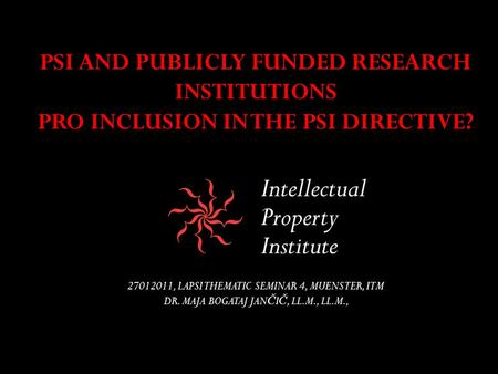 PSI AND PUBLICLY FUNDED RESEARCH INSTITUTIONS PRO INCLUSION IN THE PSI DIRECTIVE? 27012011, LAPSI THEMATIC SEMINAR 4, MUENSTER, ITM DR. MAJA BOGATAJ JAN.