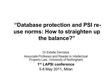 Database protection and PSI re- use norms: How to straighten up the balance? Dr Estelle Derclaye Associate Professor and Reader in Intellectual Property.
