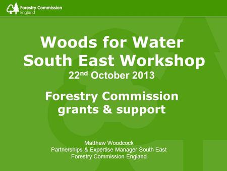 Woods for Water South East Workshop 22 nd October 2013 Forestry Commission grants & support Matthew Woodcock Partnerships & Expertise Manager South East.