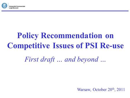 Policy Recommendation on Competitive Issues of PSI Re-use First draft … and beyond … Warsaw, October 20 th, 2011.