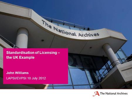 John Williams LAPSI/EVPSI 10 July 2012 Standardisation of Licensing – the UK Example.