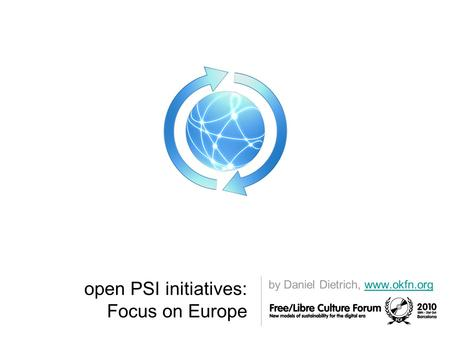 Open PSI initiatives: Focus on Europe by Daniel Dietrich, www.okfn.orgwww.okfn.org.