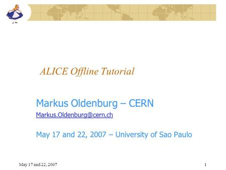 May 17 and 22, 20071 ALICE Offline Tutorial Markus Oldenburg – CERN May 17 and 22, 2007 – University of Sao Paulo.