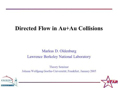 M. Oldenburg Theory Seminar, University of Frankfurt, January 2005 1 Directed Flow in Au+Au Collisions Markus D. Oldenburg Lawrence Berkeley National Laboratory.