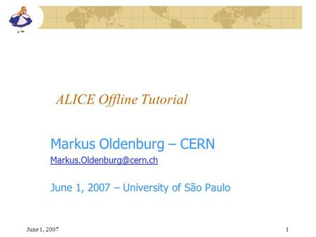 June 1, 20071 ALICE Offline Tutorial Markus Oldenburg – CERN June 1, 2007 – University of São Paulo.
