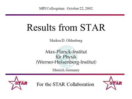 Results from STAR Markus D. Oldenburg MPI Colloquium October 22, 2002 Munich, Germany For the STAR Collaboration.
