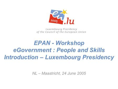 EPAN - Workshop eGovernment : People and Skills Introduction – Luxembourg Presidency NL – Maastricht, 24 June 2005.