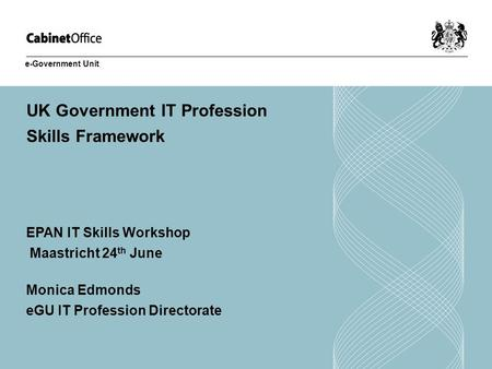 UK Government IT Profession Skills Framework EPAN IT Skills Workshop Maastricht 24 th June Monica Edmonds eGU IT Profession Directorate e-Government Unit.
