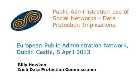 Public Administration use of Social Networks - Data Protection Implications European Public Administration Network, Dublin Castle, 5 April 2013 Billy Hawkes.