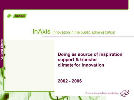 Act and Share InAxis innovation in the public administration Doing as source of inspiration support & transfer climate for innovation 2002 - 2006.