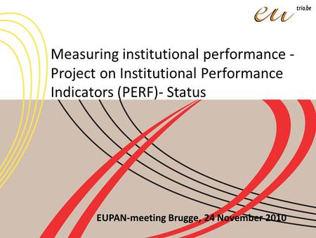 Measuring institutional performance - Project on Institutional Performance Indicators (PERF)- Status EUPAN-meeting Brugge, 24 November 2010.