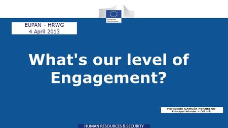 HUMAN RESOURCES & SECURITY What's our level of Engagement? EUPAN - HRWG 4 April 2013.