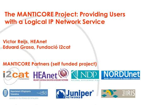 The MANTICORE Project: Providing Users with a Logical IP Network Service Victor Reijs, HEAnet Eduard Grasa, Fundació i2cat MANTICORE Partners (self funded.