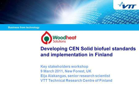 Developing CEN Solid biofuel standards and implementation in Finland Key stakeholders workshop 9 March 2011, New Forest, UK Eija Alakangas, senior research.