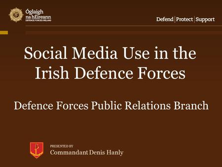 Social Media Use in the Irish Defence Forces Defence Forces Public Relations Branch PRESENTED BY Commandant Denis Hanly.