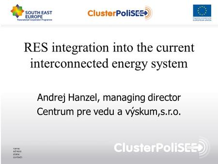 RES integration into the current interconnected energy system Andrej Hanzel, managing director Centrum pre vedu a výskum,s.r.o. name: adress: state: contact: