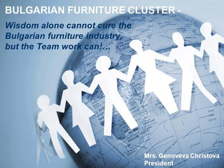 BULGARIAN FURNITURE CLUSTER - Mrs. Genoveva Christova President Wisdom alone cannot cure the Bulgarian furniture industry, but the Team work can!…