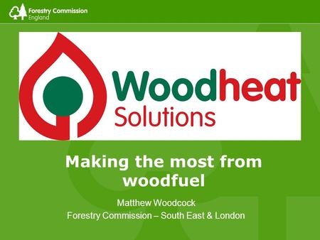 Matthew Woodcock Forestry Commission – South East & London Making the most from woodfuel.