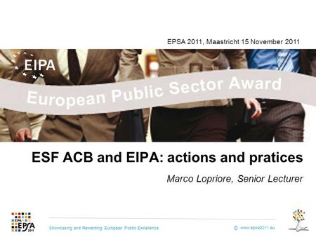 Showcasing and Rewarding European Public Excellence www.epsa2011.eu © ESF ACB and EIPA: actions and pratices Marco Lopriore, Senior Lecturer EPSA 2011,