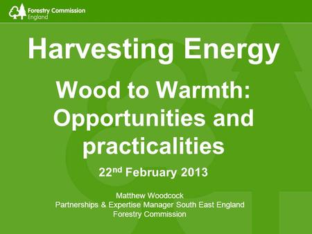 Harvesting Energy Wood to Warmth: Opportunities and practicalities 22 nd February 2013 Matthew Woodcock Partnerships & Expertise Manager South East England.
