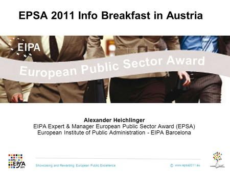 Showcasing and Rewarding European Public Excellence www.epsa2011.eu © EPSA 2011 Info Breakfast in Austria Alexander Heichlinger EIPA Expert & Manager European.