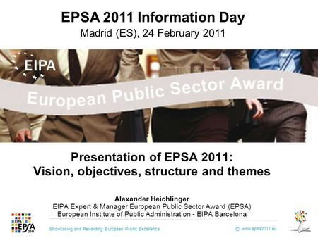 Showcasing and Rewarding European Public Excellence www.epsa2011.eu © Presentation of EPSA 2011: Vision, objectives, structure and themes Alexander Heichlinger.