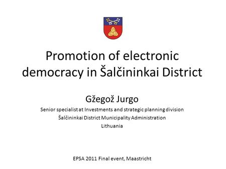 Promotion of electronic democracy in Šalčininkai District Gžegož Jurgo Senior specialist at Investments and strategic planning division Šalčininkai District.