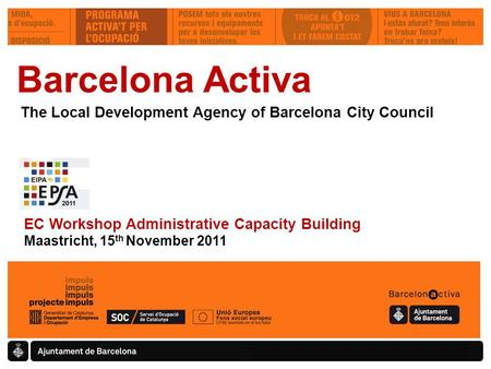 Barcelona Activa The Local Development Agency of Barcelona City Council EC Workshop Administrative Capacity Building Maastricht, 15 th November 2011.