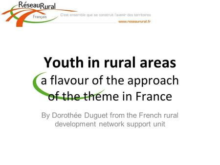 Youth in rural areas a flavour of the approach of the theme in France By Dorothée Duguet from the French rural development network support unit.