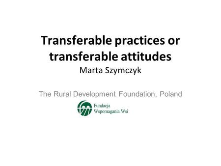 Transferable practices or transferable attitudes Marta Szymczyk The Rural Development Foundation, Poland.