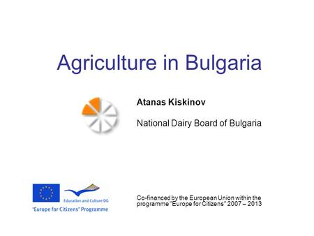 Agriculture in Bulgaria Atanas Kiskinov National Dairy Board of Bulgaria Co-financed by the European Union within the programme Europe for Citizens 2007.