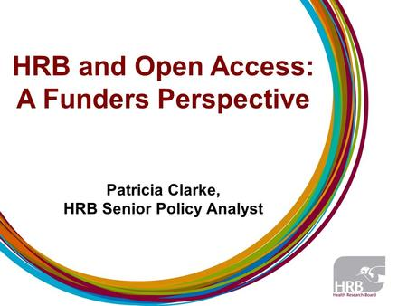 HRB and Open Access: A Funders Perspective Patricia Clarke, HRB Senior Policy Analyst.