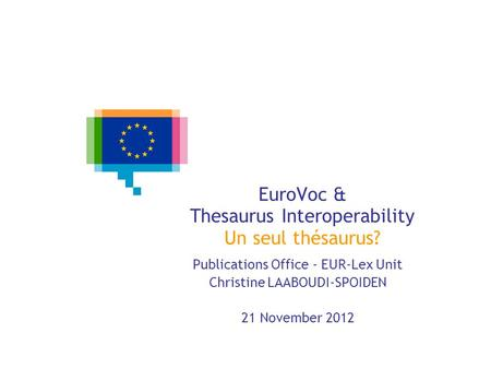 EuroVoc & Thesaurus Interoperability Un seul thésaurus? Publications Office - EUR-Lex Unit Christine LAABOUDI-SPOIDEN 21 November 2012.