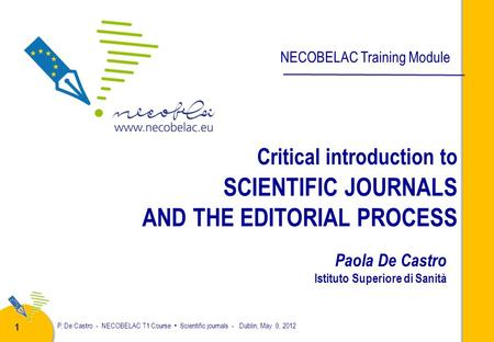 P. De Castro - NECOBELAC T1 Course Scientific journals - Dublin, May 9, 2012 1 Critical introduction to SCIENTIFIC JOURNALS AND THE EDITORIAL PROCESS.