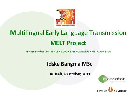 Multilingual Early Language Transmission MELT Project Project number: 504186-LLP-1-2009-1-NL-COMENIUS-CMP /2009-3894 Idske Bangma MSc Brussels, 6 October,