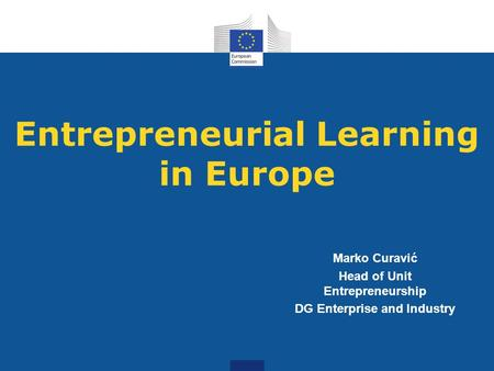 Entrepreneurial Learning in Europe Marko Curavić Head of Unit Entrepreneurship DG Enterprise and Industry.