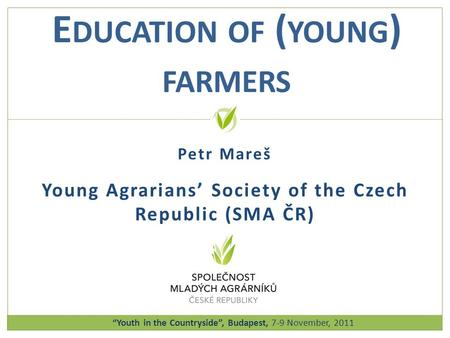 Petr Mareš Young Agrarians' Society of the Czech Republic (SMA ČR) E DUCATION OF ( YOUNG ) FARMERS Youth in the Countryside, Budapest, 7-9 November, 2011.